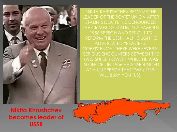 "NIKITA KHRUSHCHEV BECAME THE LEADER OF THE SOVIET UNION AFTER STALIN'S DEATH.  HE DENOUNCED THE CRIMES OF STALIN IN A FAMOUS 1956 SPEECH AND SET OUT TO REFORM THE USSR.  ALTHOUGH HE ADVOCATED ""PEACEFUL COEXISTENCE"" THERE WERE SEVERAL SERIOUS ENCOUNTERS BETWEEN THE TWO SUPER POWERS WHILE HE WAS IN OFFICE.  IN 1956 HE ANNOUNCED AT A UN SPEECH THAT ""WE (USSR) WILL BURY YOU (US)"""