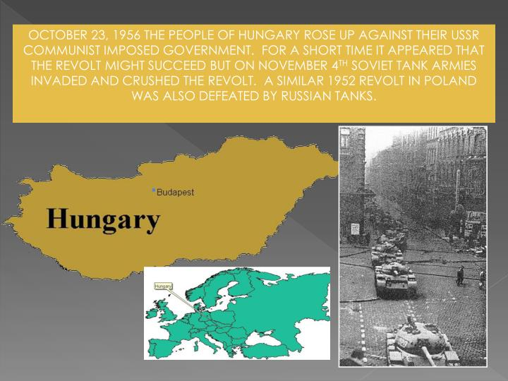 OCTOBER 23, 1956 THE PEOPLE OF HUNGARY ROSE UP AGAINST THEIR USSR COMMUNIST IMPOSED GOVERNMENT.  FOR A SHORT TIME IT APPEARED THAT THE REVOLT MIGHT SUCCEED BUT ON NOVEMBER 4