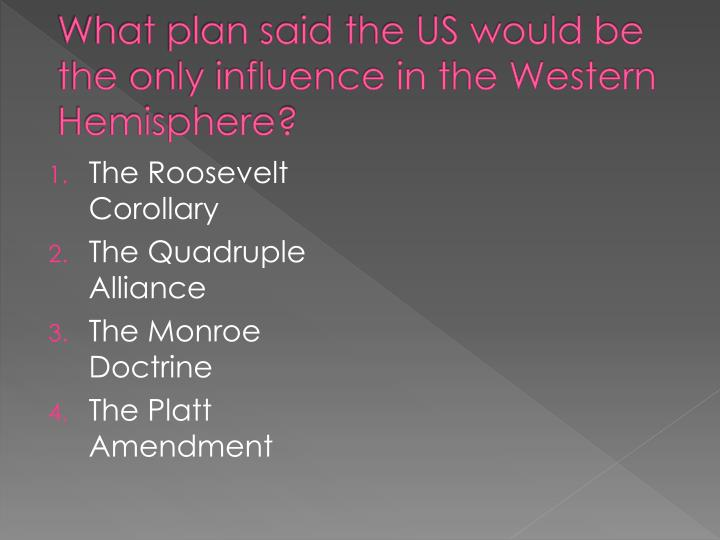 What plan said the US would be the only influence in the Western Hemisphere?