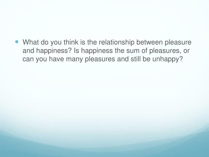 What do you think is the relationship between pleasure and happiness? Is happiness the sum of pleasures, or can you have many pleasures and still be unhappy?