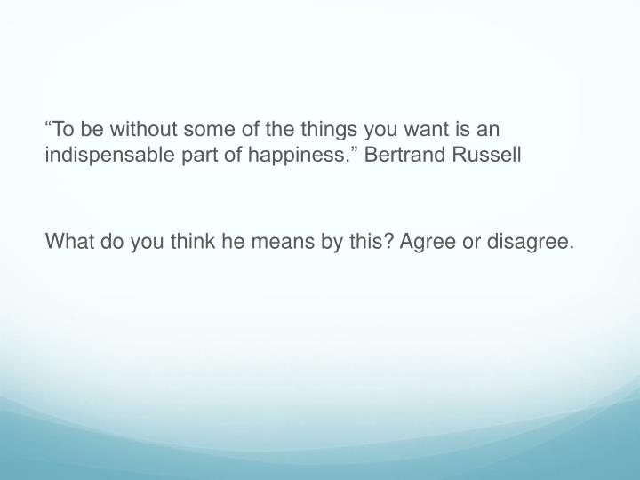 """""""To be without some of the things you want is an indispensable part of happiness."""" Bertrand Russell"""
