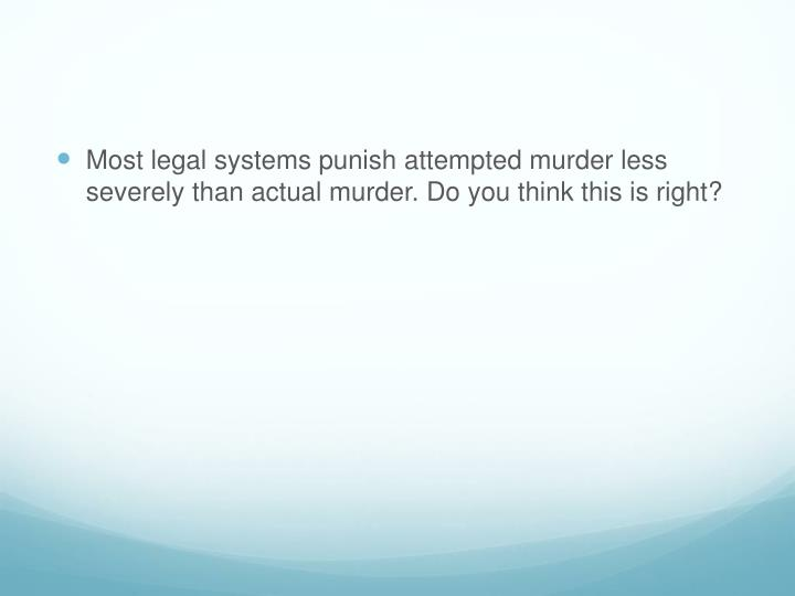 Most legal systems punish attempted murder less severely than actual murder. Do you think this is right?