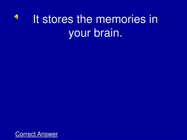 It stores the memories in your brain.