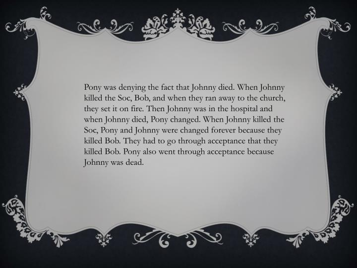Pony was denying the fact that Johnny died. When Johnny killed the Soc, Bob, and when they ran away to the church, they set it on fire. Then Johnny was in the hospital and when Johnny died, Pony changed. When Johnny killed the Soc, Pony and Johnny were changed forever because they killed Bob. They had to go through acceptance that they killed Bob. Pony also