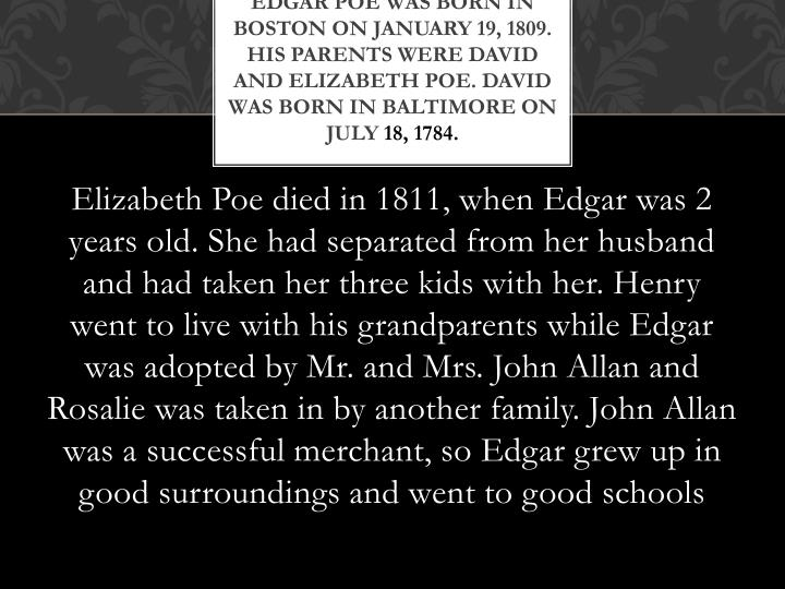 Edgar Poe was born in Boston on January 19, 1809.  His parents were David and Elizabeth Poe. David was born in Baltimore on July