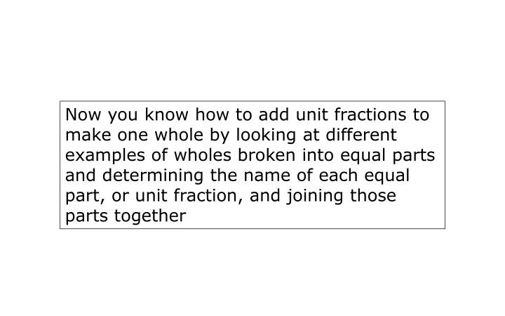 Now you know how to add unit fractions to make one whole by looking at different examples of wholes broken into equal parts and determining the name of each equal part, or unit fraction, and joining those parts together