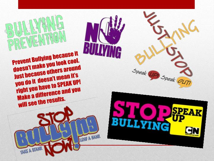 Prevent Bullying because it doesn't make you look cool. Just because others around you do it  doesn't mean it's right you have to SPEAK UP! Make a difference and you will see the results.