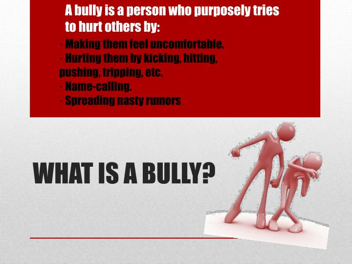 A bully is a person who purposely tries to hurt others by: