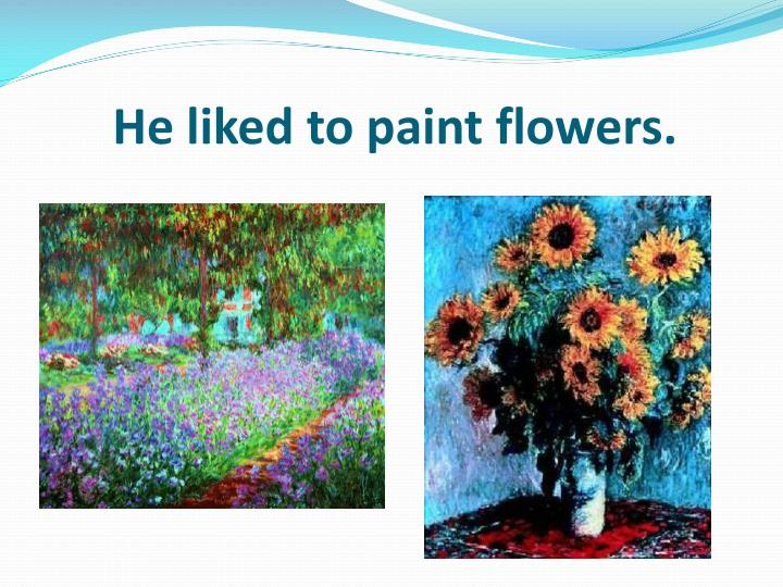 He liked to paint flowers.