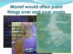 monet would often paint things over and over again