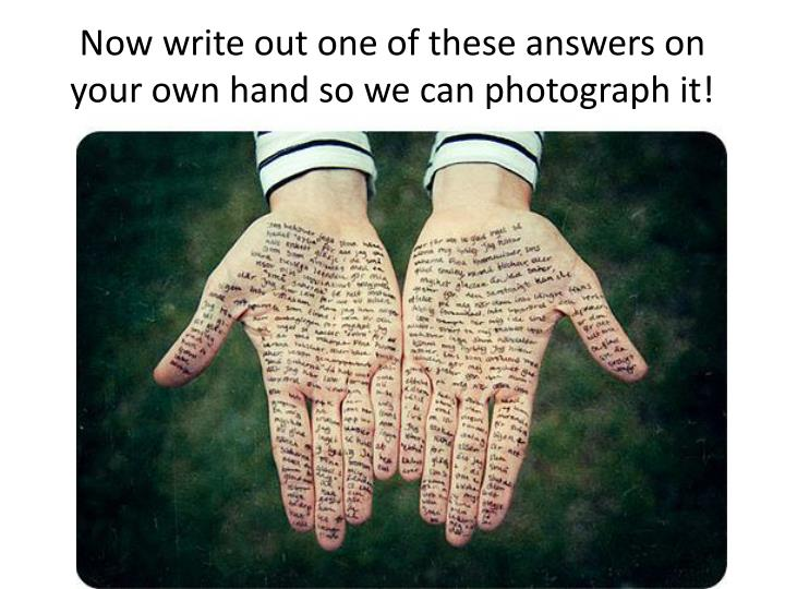 Now write out one of these answers on your own hand so we can photograph it!