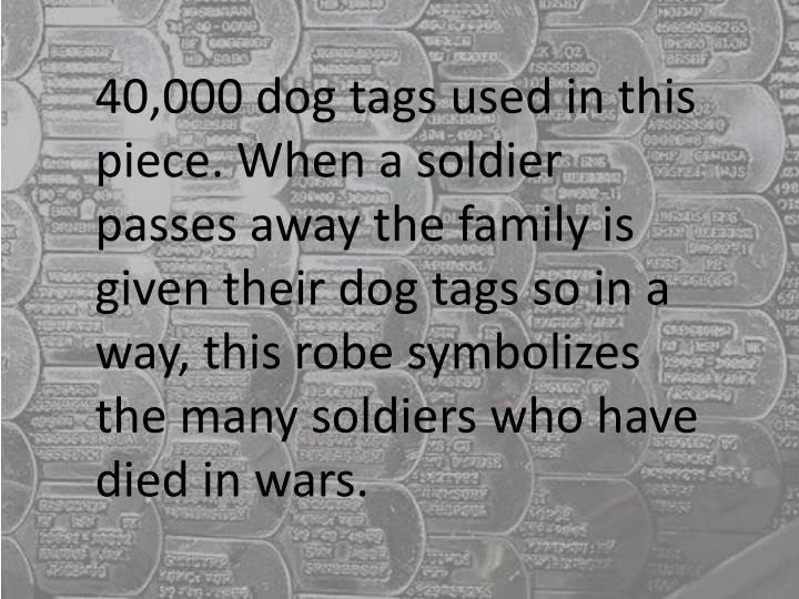 40,000 dog tags used in this piece. When a soldier passes away the family is given their dog tags so in a way, this robe symbolizes the many soldiers who have died in wars.