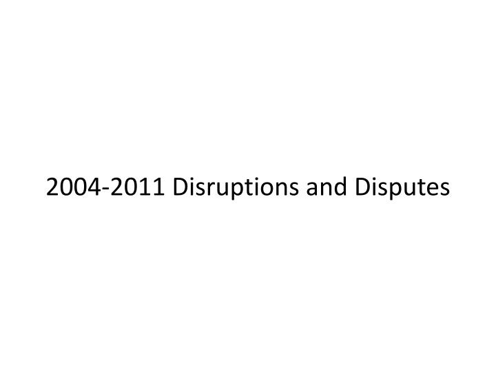 2004-2011 Disruptions and Disputes