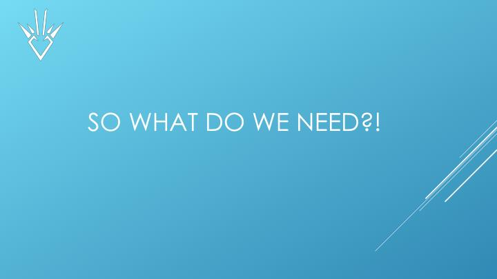 So What Do We need?!