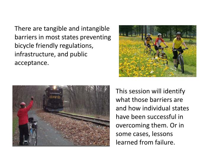 There are tangible and intangible barriers in most states preventing bicycle friendly regulations, infrastructure, and public acceptance.