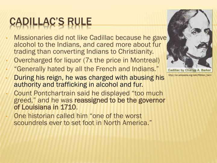Missionaries did not like Cadillac because he gave alcohol to the Indians, and cared more about fur trading than converting Indians to Christianity.