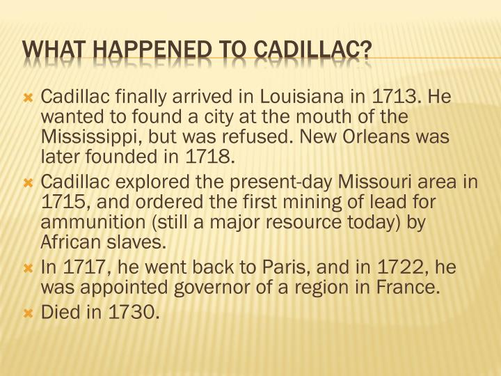 Cadillac finally arrived in Louisiana in 1713. He wanted to found a city at the mouth of the Mississippi, but was refused. New Orleans was later founded in 1718.