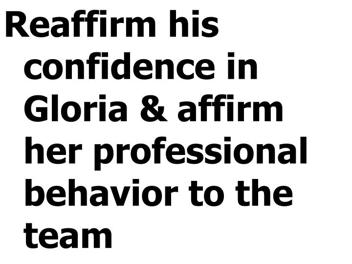 Reaffirm his confidence in Gloria & affirm her professional behavior to the team