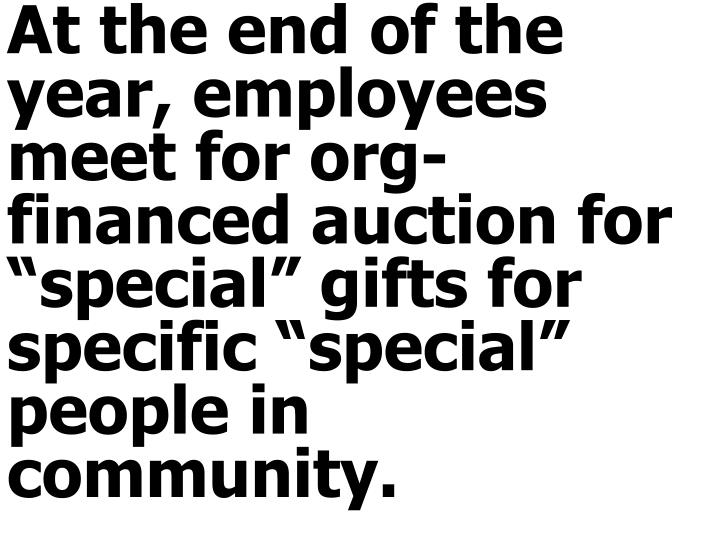 """At the end of the year, employees meet for org-financed auction for """"special"""" gifts for specific """"special"""" people in community."""