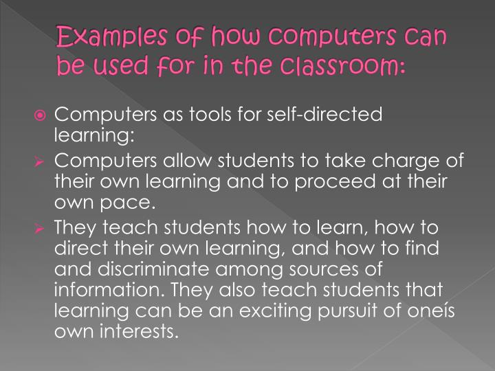 Examples of how computers can be used for in the classroom: