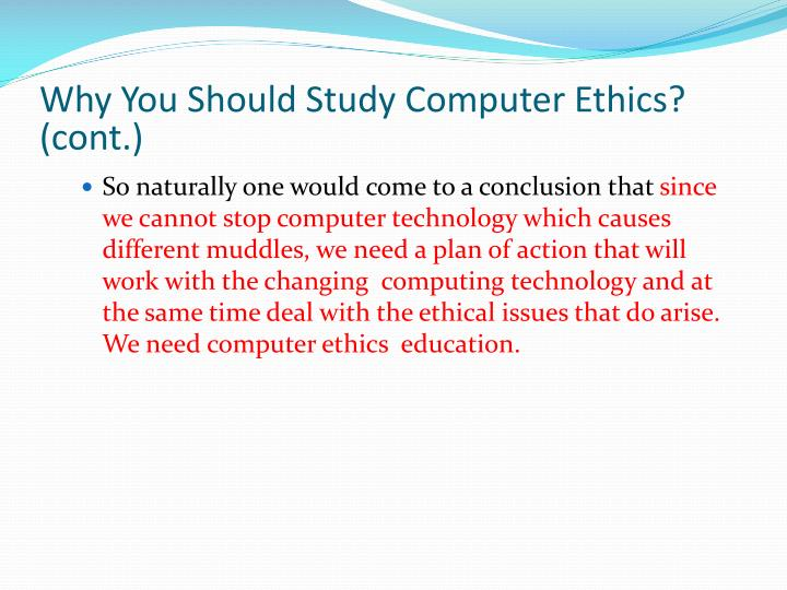 Why You Should Study Computer Ethics? (cont.)