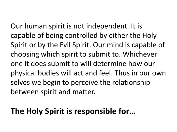 Our human spirit is not independent. It is capable of being controlled by either the Holy Spirit or by the Evil Spirit. Our mind is capable of choosing which spirit to submit to. Whichever one it does submit to will determine how our physical bodies will act and feel. Thus in our own selves we begin to perceive the relationship between spirit and