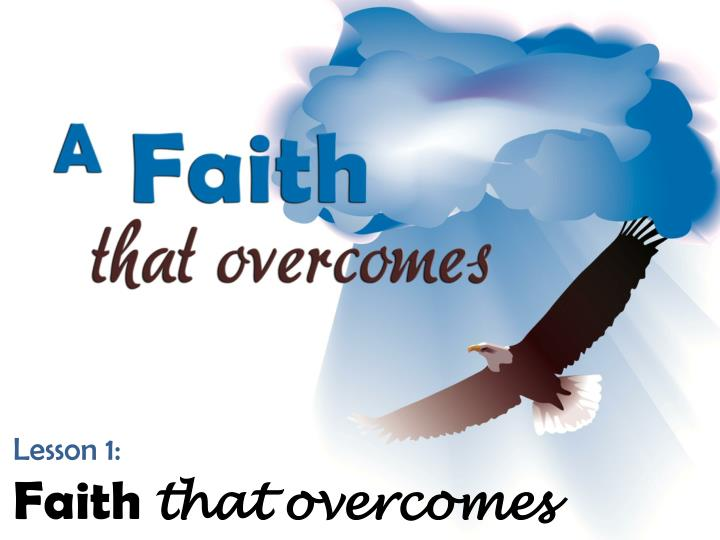 Lesson 1 faith that overcomes