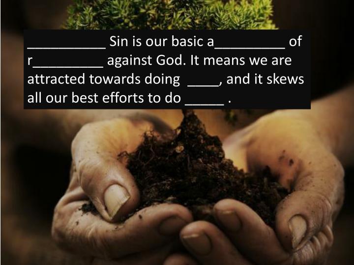 __________ Sin is our basic a_________ of r_________ against God. It means we are attracted towards doing  ____, and it skews all our best efforts to do _____ .