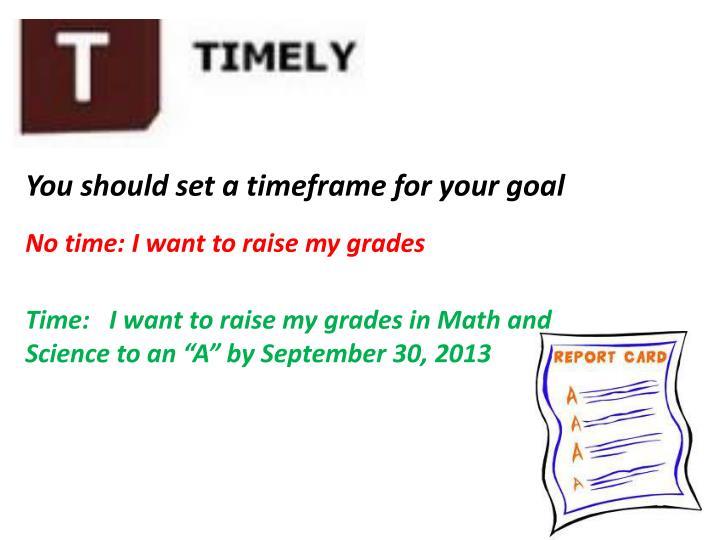You should set a timeframe for your goal