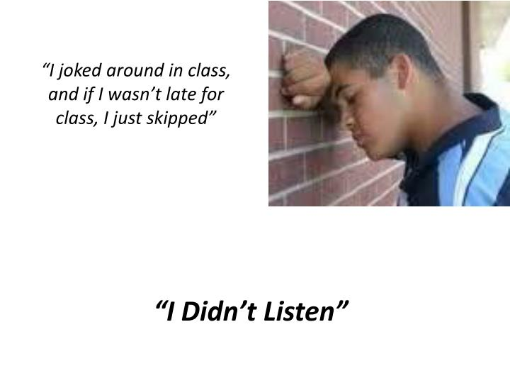 """""""I joked around in class, and if I wasn't late for class, I just skipped"""""""