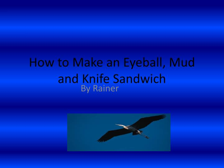How to make an eyeball mud and knife sandwich