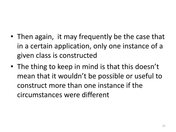 Then again,  it may frequently be the case that in a certain application, only one instance of a given class is constructed