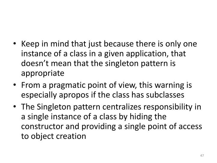 Keep in mind that just because there is only one instance of a class in a given application, that doesn't mean that the singleton pattern is appropriate