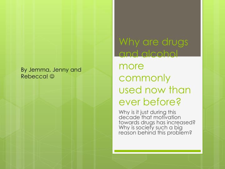 Why are drugs and alcohol more commonly used now than ever before