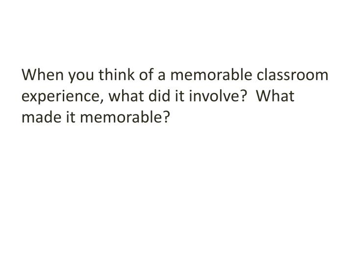 When you think of a memorable classroom experience, what did it involve?  What made it memorable?