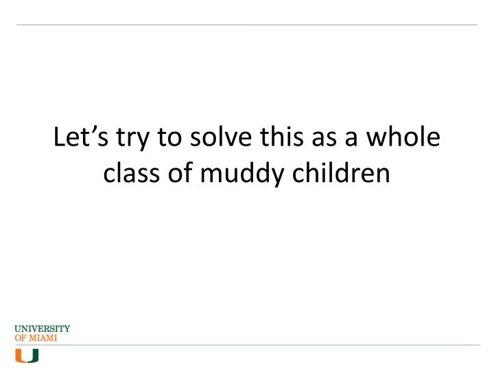Let's try to solve this as a whole class of muddy children
