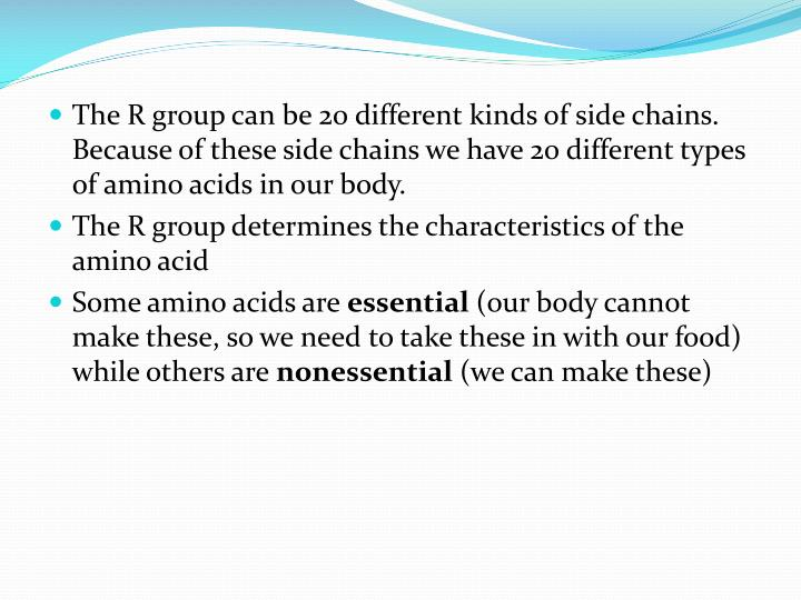 The R group can be 20 different kinds of side chains.  Because of these side chains we have 20 different types of amino acids in our body.