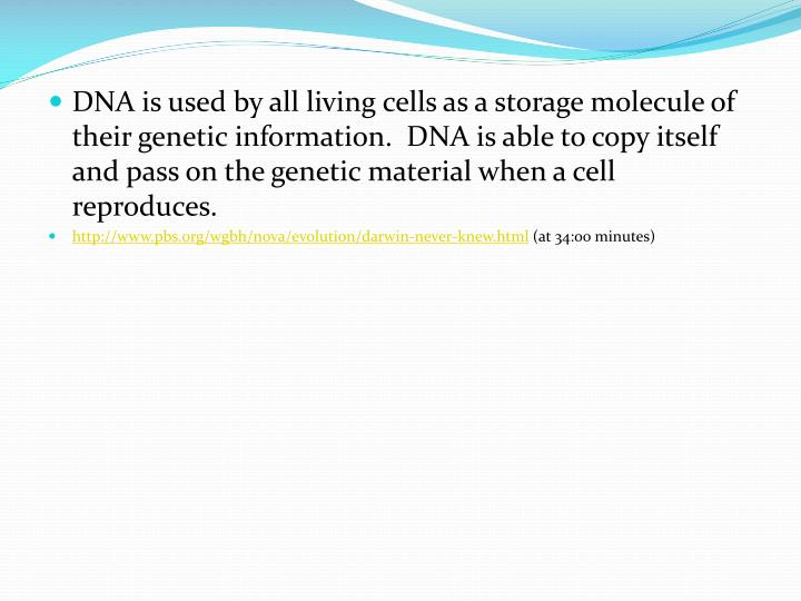 DNA is used by all living cells as a storage molecule of their genetic information.  DNA is able to copy itself and pass on the genetic material when a cell reproduces.