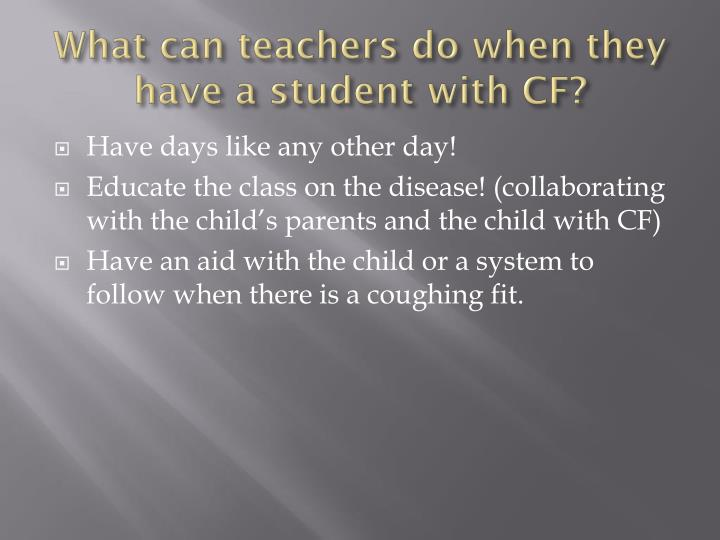 What can teachers do when they have a student with CF?