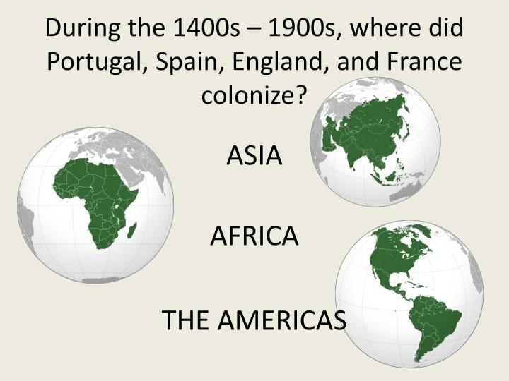 During the 1400s – 1900s, where did Portugal, Spain, England, and France colonize?