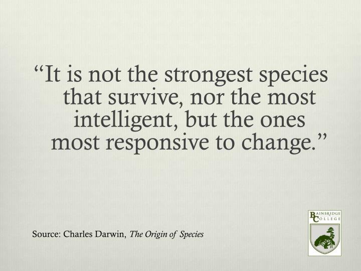 """""""It is not the strongest species that survive, nor the most intelligent, but the ones most responsive to change."""""""