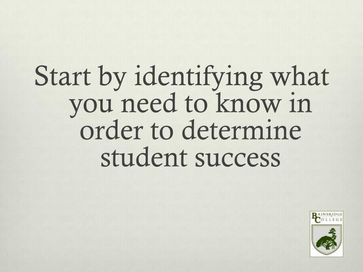 Start by identifying what you need to know in order to determine student success