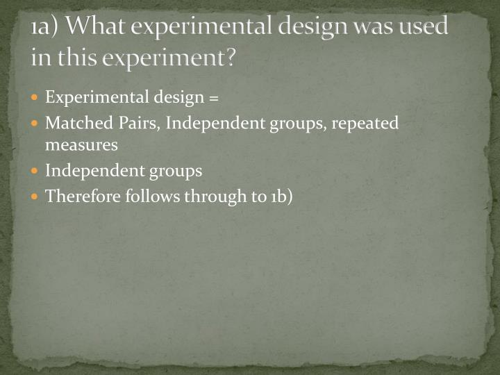 1a what experimental design was used in this experiment