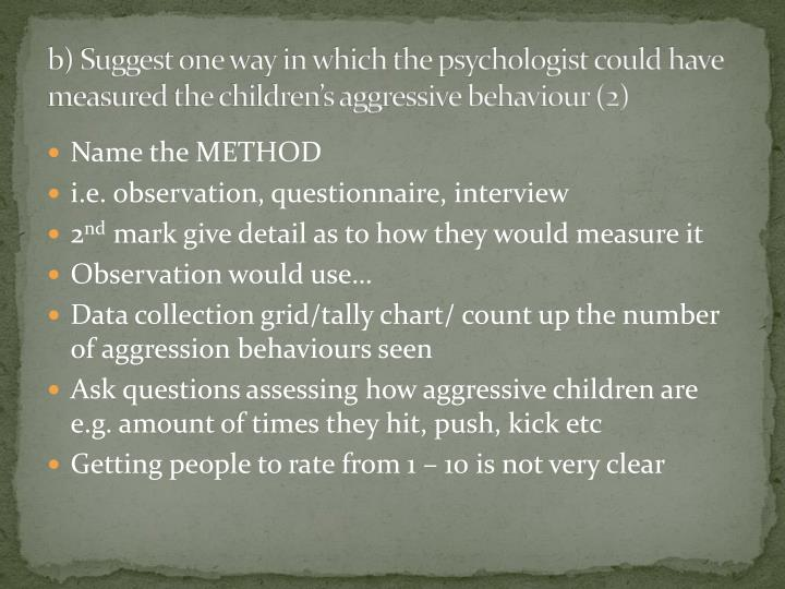 b) Suggest one way in which the psychologist could have measured the children's aggressive behaviour (2)