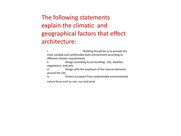 The following statements explain the climatic  and geographical factors that effect architecture: