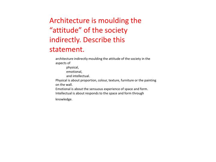 """Architecture is moulding the """"attitude"""" of the society  indirectly. Describe this statement."""