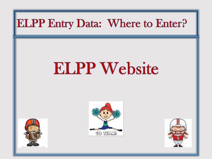 ELPP Entry Data:  Where to Enter?