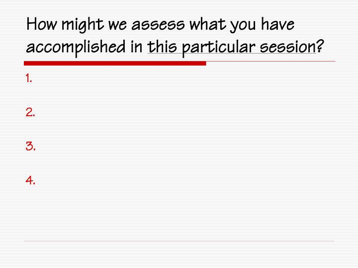How might we assess what you have accomplished in