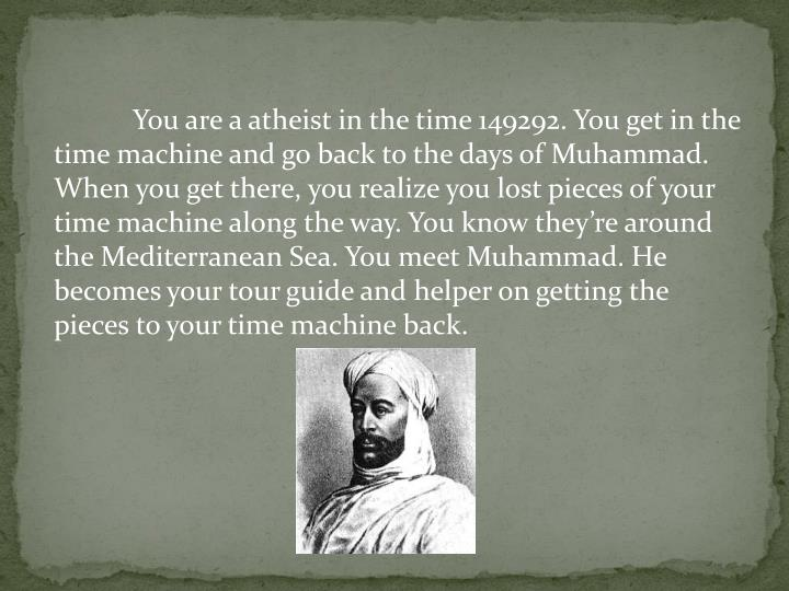 You are a atheist in the time 149292. You get in the time machine and go back to the days of Muhammad. When you get there, you realize you lost pieces of your time machine along the way. You know they're around the Mediterranean Sea. You meet Muhammad. He becomes your tour guide and helper on getting the pieces to your time machine back.