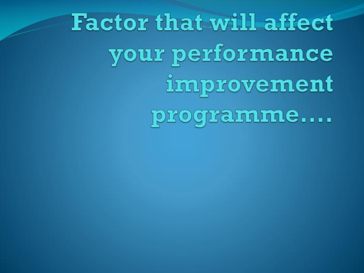 Factor that will affect your performance improvement programme